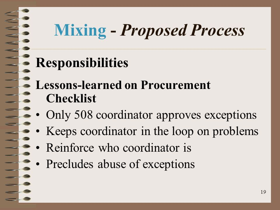 19 Mixing - Proposed Process Responsibilities Lessons-learned on Procurement Checklist Only 508 coordinator approves exceptions Keeps coordinator in the loop on problems Reinforce who coordinator is Precludes abuse of exceptions