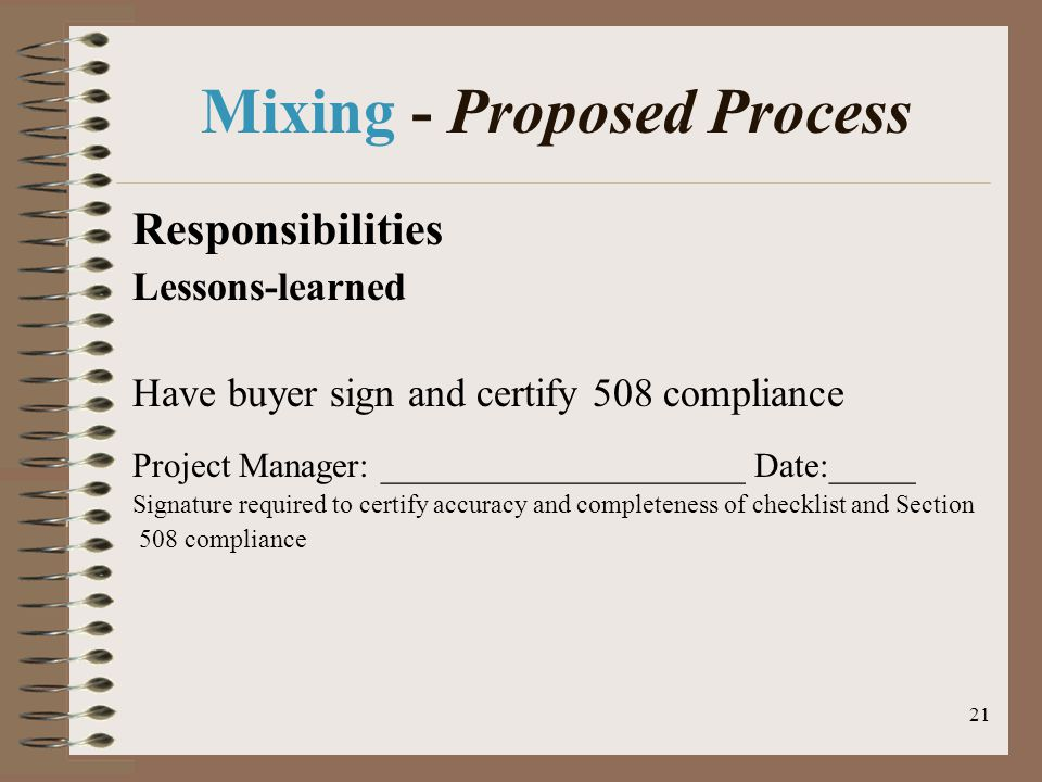 21 Mixing - Proposed Process Responsibilities Lessons-learned Have buyer sign and certify 508 compliance Project Manager: _____________________ Date:_____ Signature required to certify accuracy and completeness of checklist and Section 508 compliance