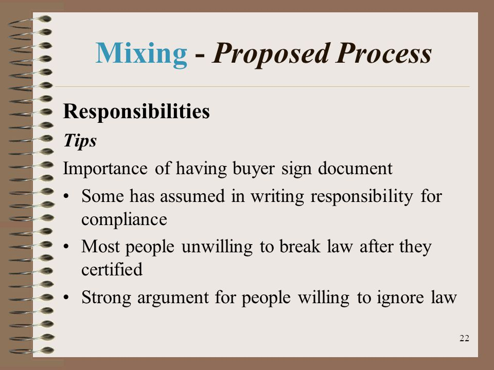22 Mixing - Proposed Process Responsibilities Tips Importance of having buyer sign document Some has assumed in writing responsibility for compliance Most people unwilling to break law after they certified Strong argument for people willing to ignore law