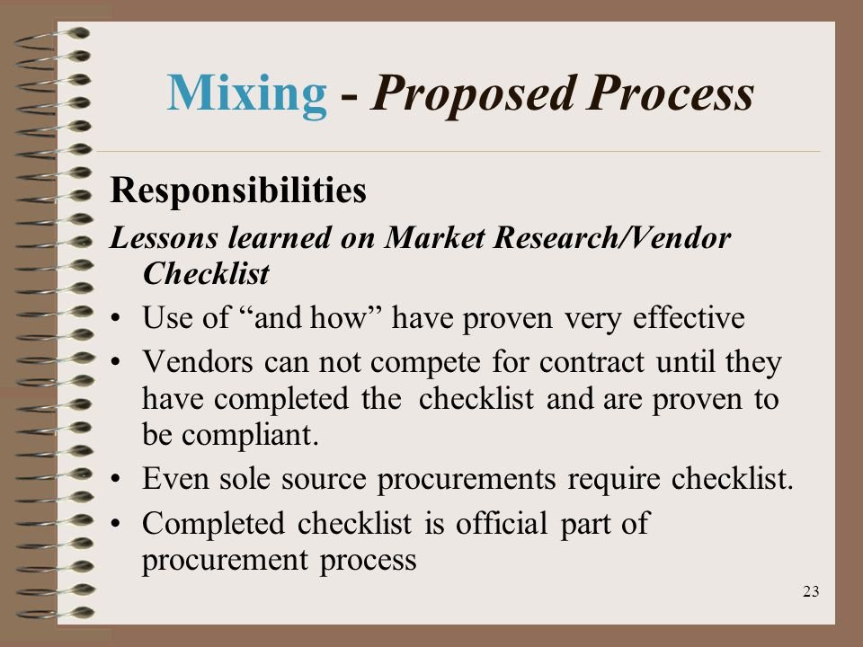 23 Mixing - Proposed Process Responsibilities Lessons learned on Market Research/Vendor Checklist Use of and how have proven very effective Vendors can not compete for contract until they have completed the checklist and are proven to be compliant.