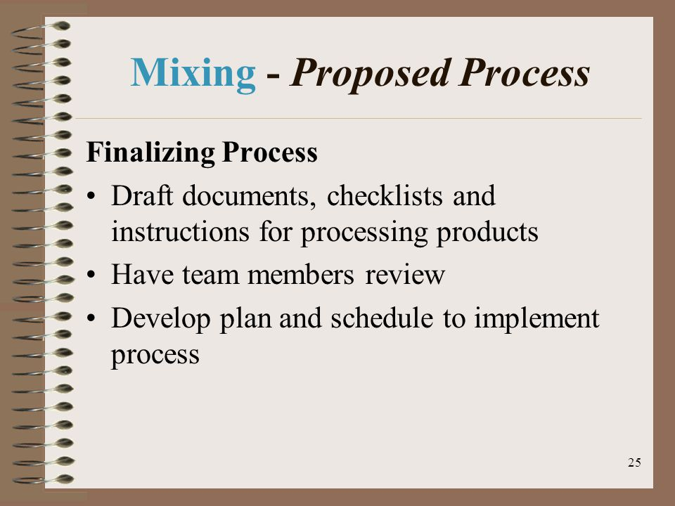 25 Mixing - Proposed Process Finalizing Process Draft documents, checklists and instructions for processing products Have team members review Develop plan and schedule to implement process