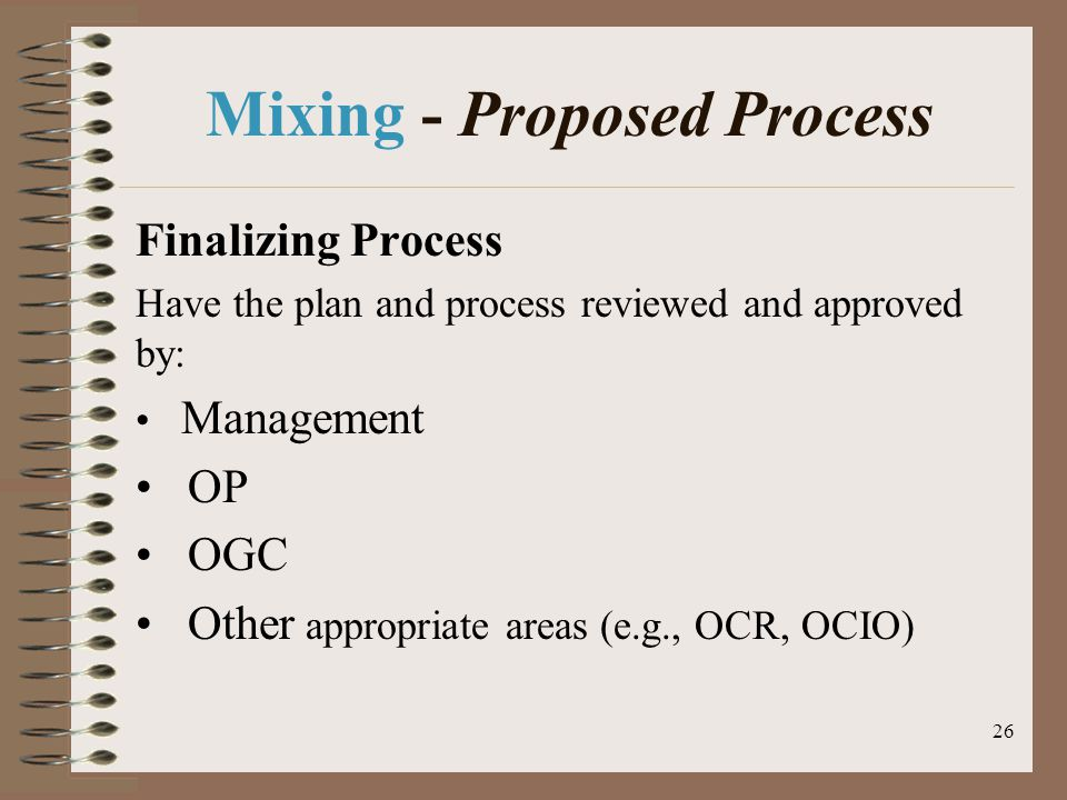 26 Mixing - Proposed Process Finalizing Process Have the plan and process reviewed and approved by: Management OP OGC Other appropriate areas (e.g., OCR, OCIO)