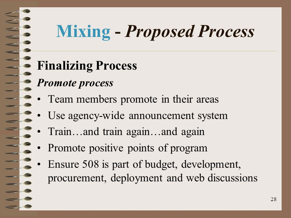 28 Mixing - Proposed Process Finalizing Process Promote process Team members promote in their areas Use agency-wide announcement system Train…and train again…and again Promote positive points of program Ensure 508 is part of budget, development, procurement, deployment and web discussions