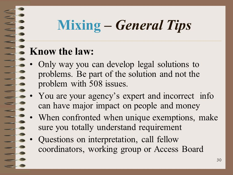30 Mixing – General Tips Know the law: Only way you can develop legal solutions to problems.