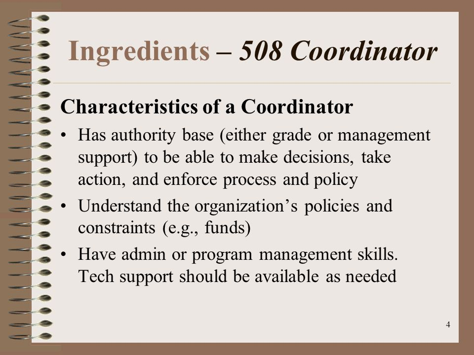 4 Ingredients – 508 Coordinator Characteristics of a Coordinator Has authority base (either grade or management support) to be able to make decisions, take action, and enforce process and policy Understand the organization's policies and constraints (e.g., funds) Have admin or program management skills.