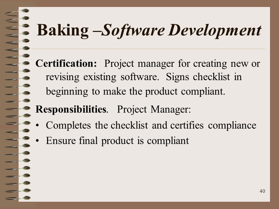 40 Baking –Software Development Certification: Project manager for creating new or revising existing software.