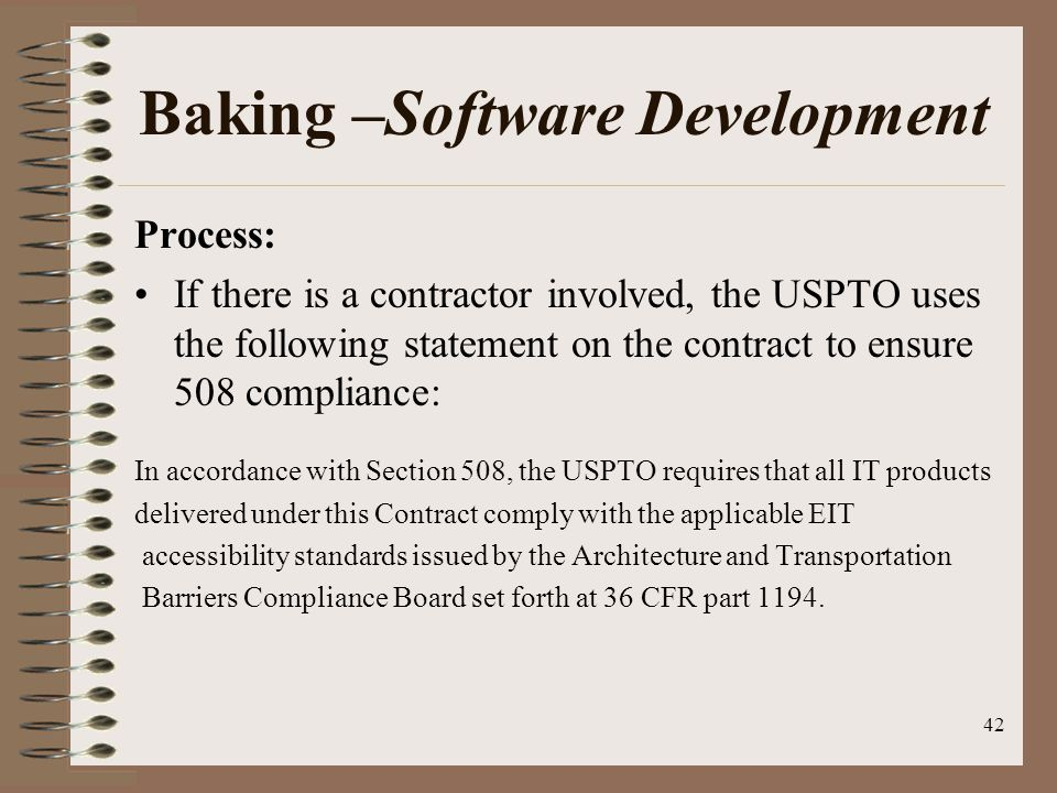 42 Baking –Software Development Process: If there is a contractor involved, the USPTO uses the following statement on the contract to ensure 508 compliance: In accordance with Section 508, the USPTO requires that all IT products delivered under this Contract comply with the applicable EIT accessibility standards issued by the Architecture and Transportation Barriers Compliance Board set forth at 36 CFR part 1194.