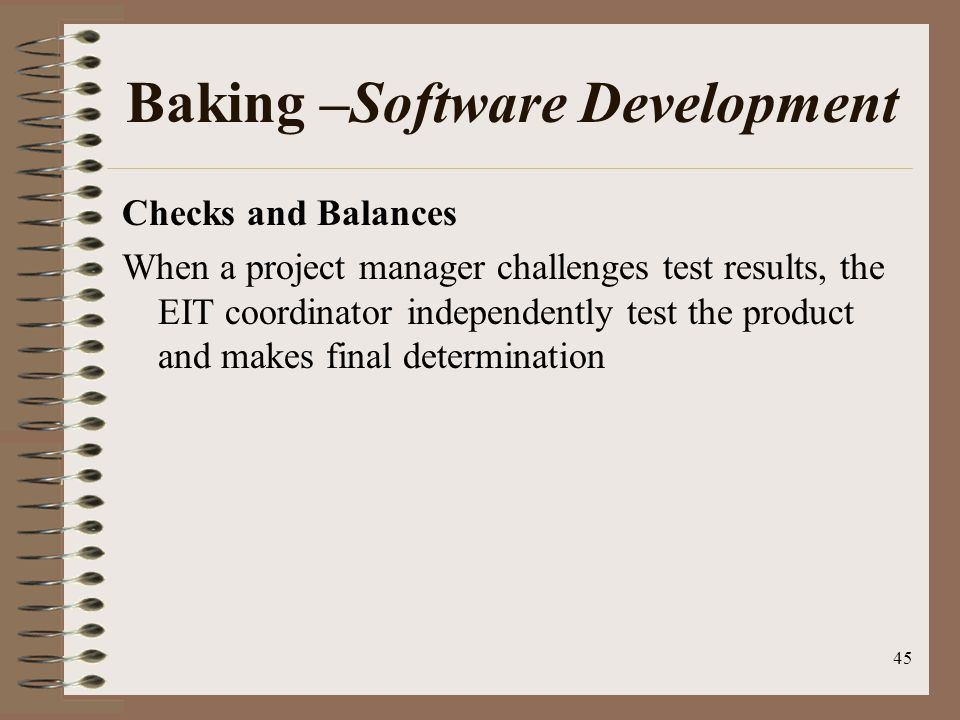 45 Baking –Software Development Checks and Balances When a project manager challenges test results, the EIT coordinator independently test the product and makes final determination