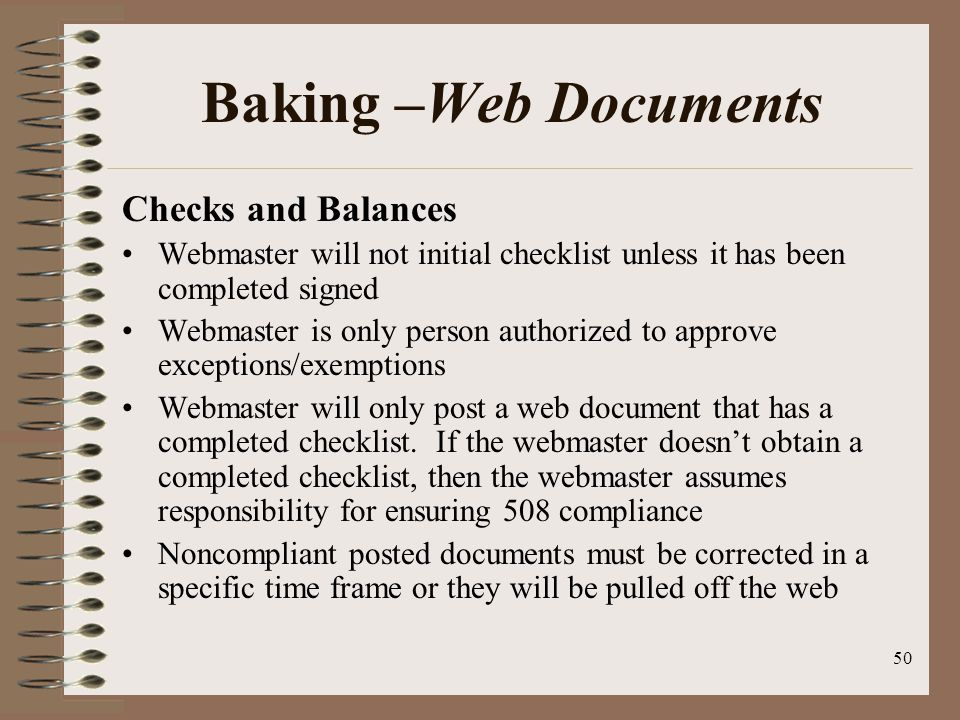 50 Baking –Web Documents Checks and Balances Webmaster will not initial checklist unless it has been completed signed Webmaster is only person authorized to approve exceptions/exemptions Webmaster will only post a web document that has a completed checklist.