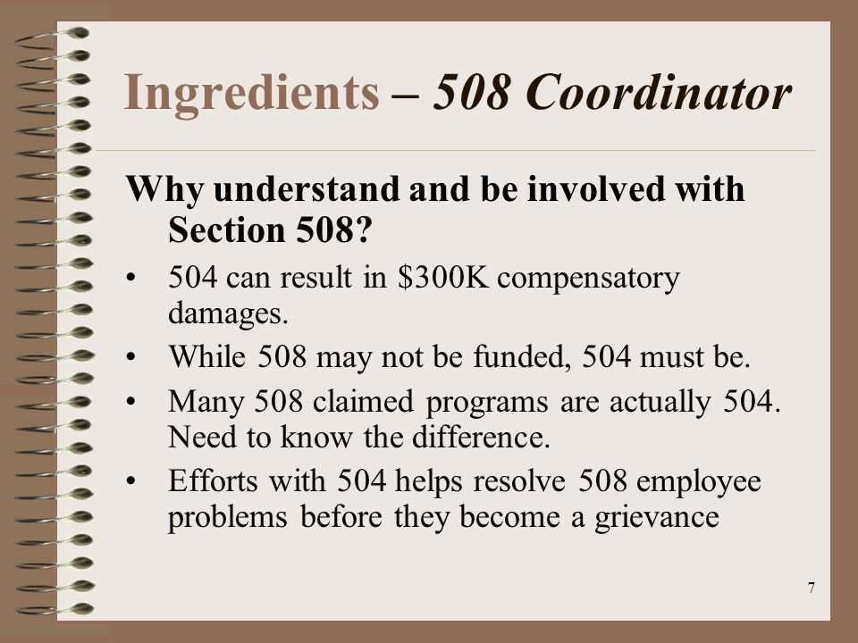 7 Ingredients – 508 Coordinator Why understand and be involved with Section 508.