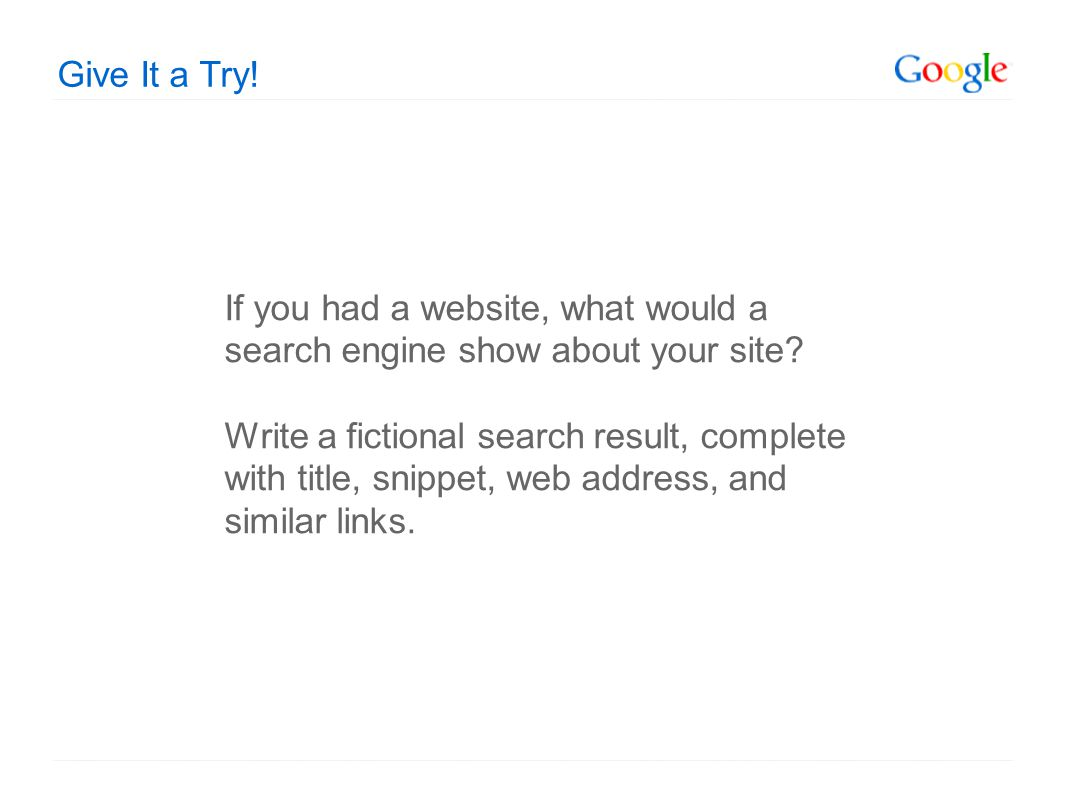 Give It a Try. If you had a website, what would a search engine show about your site.