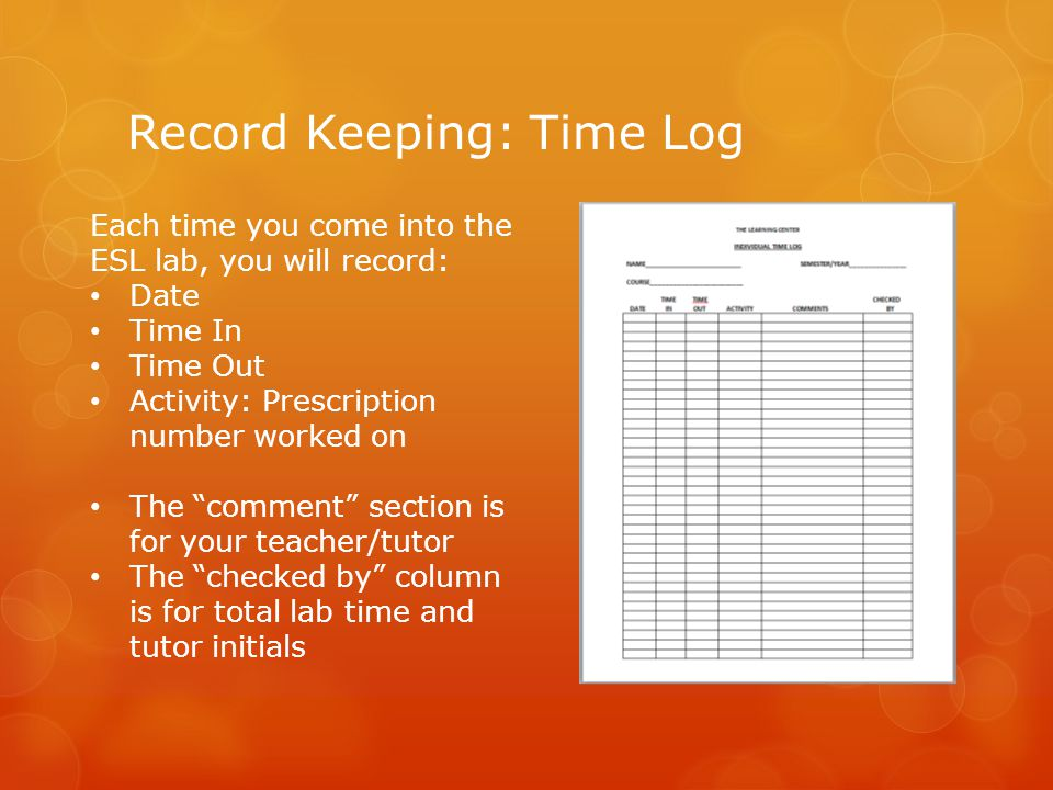 Record Keeping: Time Log Each time you come into the ESL lab, you will record: Date Time In Time Out Activity: Prescription number worked on The comment section is for your teacher/tutor The checked by column is for total lab time and tutor initials