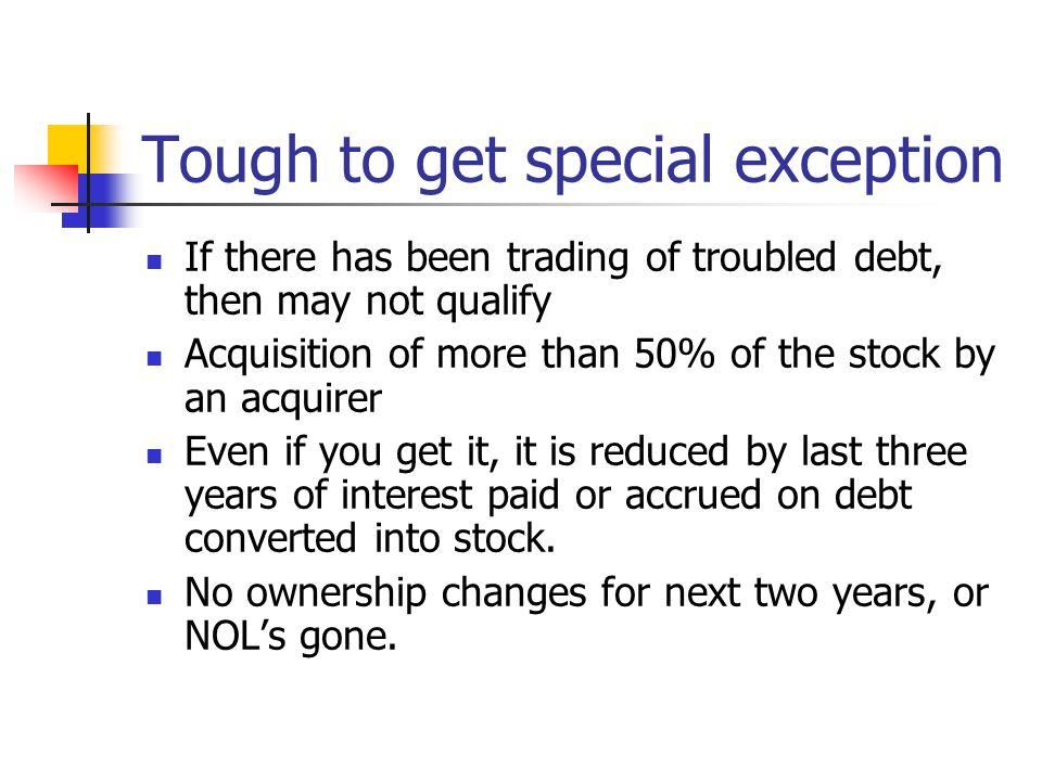 Tough to get special exception If there has been trading of troubled debt, then may not qualify Acquisition of more than 50% of the stock by an acquir