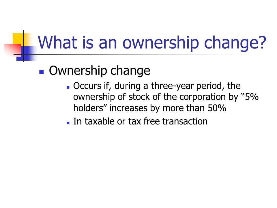 """What is an ownership change? Ownership change Occurs if, during a three-year period, the ownership of stock of the corporation by """"5% holders"""" increas"""