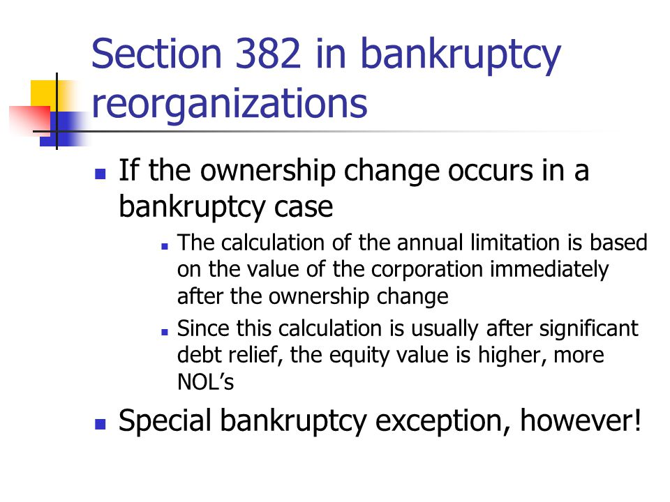 Example Chapter 11 reorganization plan Old stock cancelled, many old liabilities replace with stock, equity value will be used to calculate loss limitation Had reorganization been outstide Chapter 11, lose all NOL's