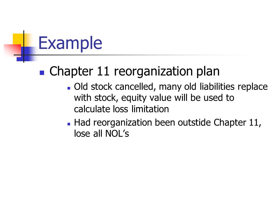 Special bankruptcy exception If the ownership change occurs in Chapter 11 and At least 50%of the stock of the corporation, after the ownership change, is owned by its existing shareholders, creditors that held debt of the corporation for at least 18 months prior to announcement of the bankruptcy case, or ordinary business creditors Then no Section 382 limitations on NOL's apply.