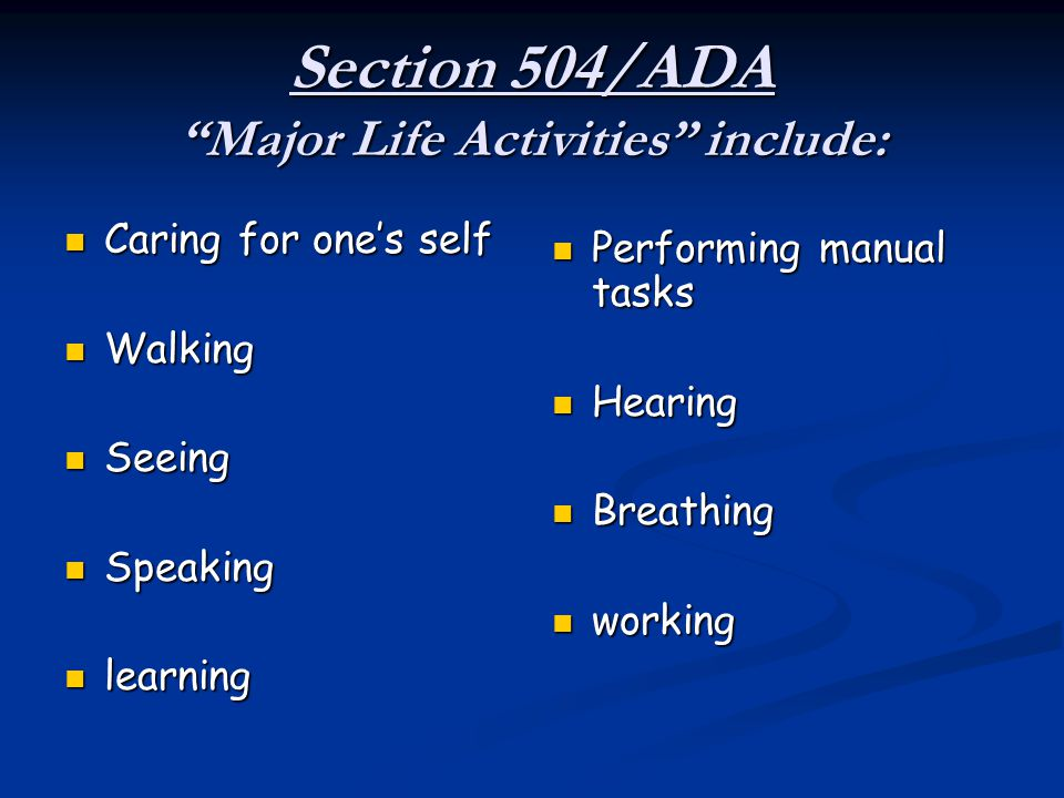 "Section 504/ADA ""Major Life Activities"" include: Caring for one's self Caring for one's self Walking Walking Seeing Seeing Speaking Speaking learning"