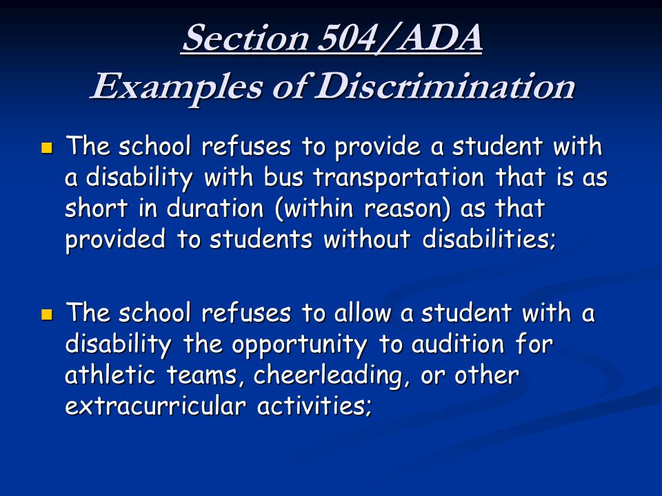 Section 504/ADA Examples of Discrimination The school refuses to provide a student with a disability with bus transportation that is as short in durat