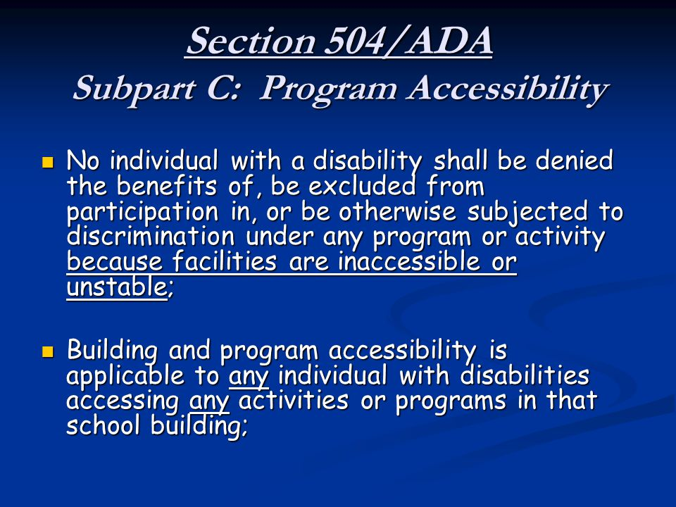 Section 504/ADA Subpart C: Program Accessibility No individual with a disability shall be denied the benefits of, be excluded from participation in, o