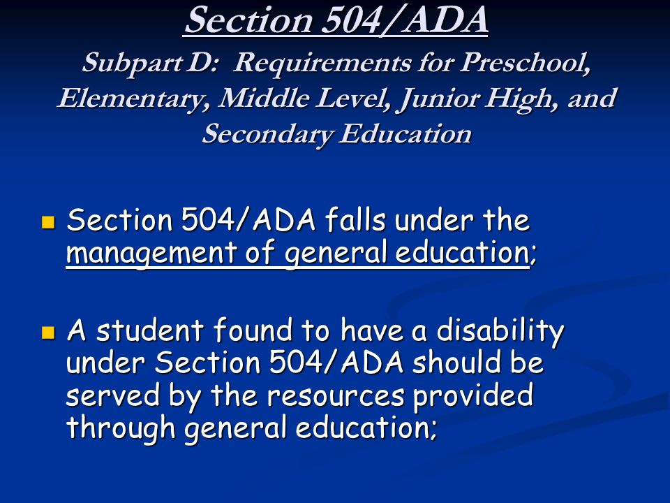 Section 504/ADA Subpart D: Requirements for Preschool, Elementary, Middle Level, Junior High, and Secondary Education Section 504/ADA falls under the