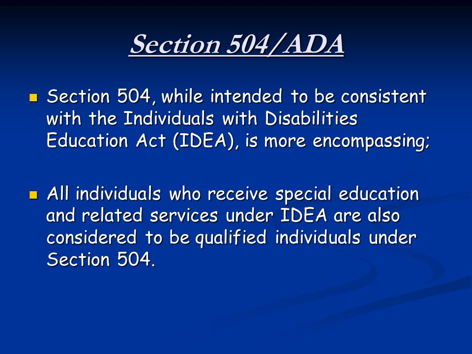 Section 504/ADA Section 504, while intended to be consistent with the Individuals with Disabilities Education Act (IDEA), is more encompassing; Sectio