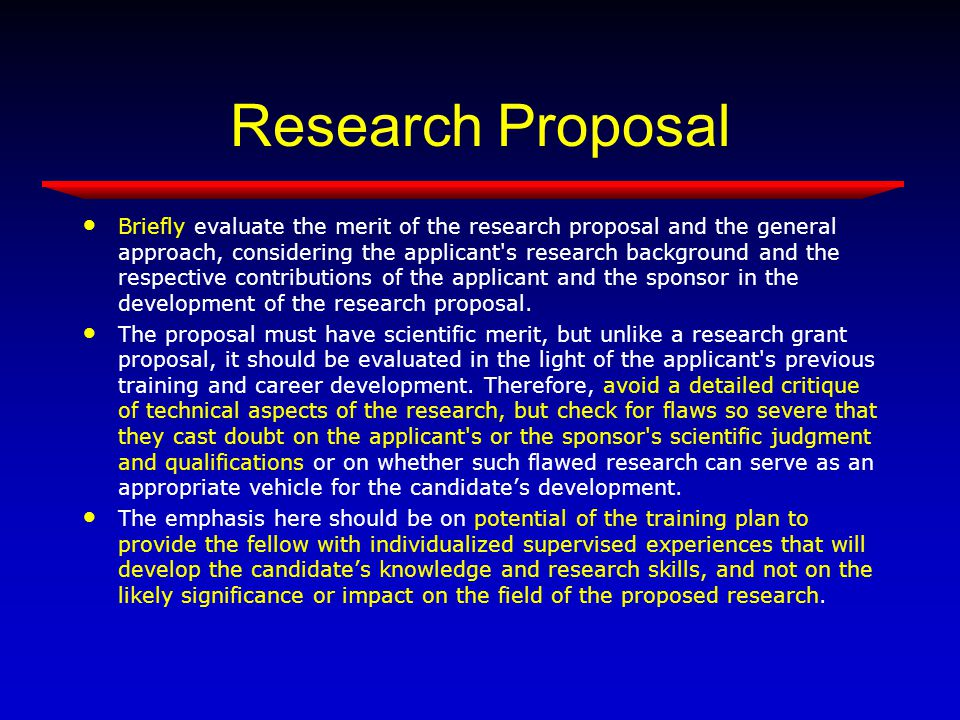 Research Proposal Briefly evaluate the merit of the research proposal and the general approach, considering the applicant s research background and the respective contributions of the applicant and the sponsor in the development of the research proposal.