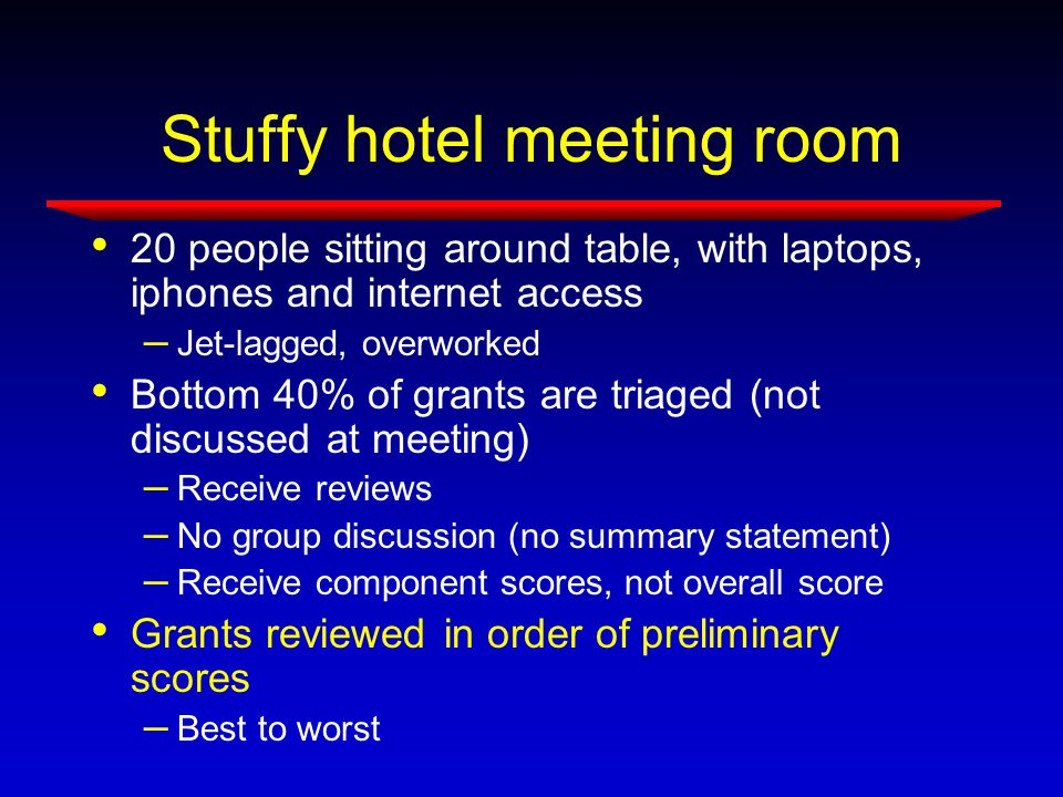Stuffy hotel meeting room 20 people sitting around table, with laptops, iphones and internet access – Jet-lagged, overworked Bottom 40% of grants are triaged (not discussed at meeting) – Receive reviews – No group discussion (no summary statement) – Receive component scores, not overall score Grants reviewed in order of preliminary scores – Best to worst