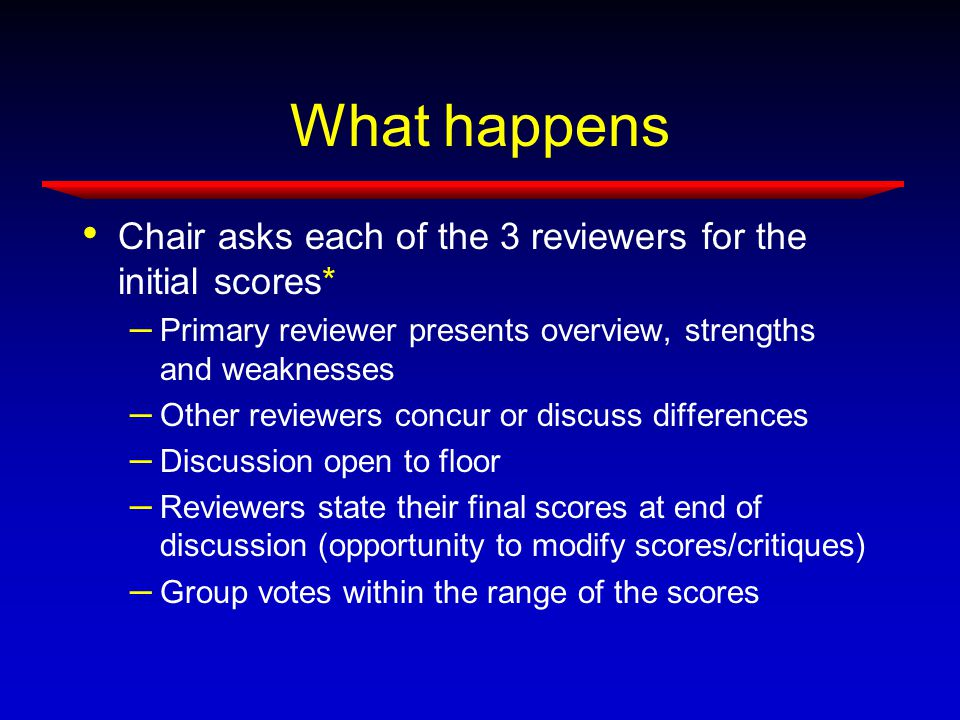 What happens Chair asks each of the 3 reviewers for the initial scores* – Primary reviewer presents overview, strengths and weaknesses – Other reviewers concur or discuss differences – Discussion open to floor – Reviewers state their final scores at end of discussion (opportunity to modify scores/critiques) – Group votes within the range of the scores