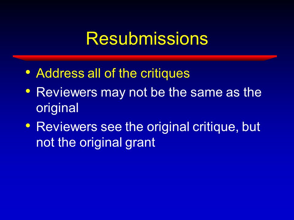 Resubmissions Address all of the critiques Reviewers may not be the same as the original Reviewers see the original critique, but not the original grant