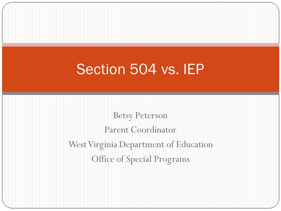 Betsy Peterson Parent Coordinator West Virginia Department of Education Office of Special Programs Section 504 vs. IEP