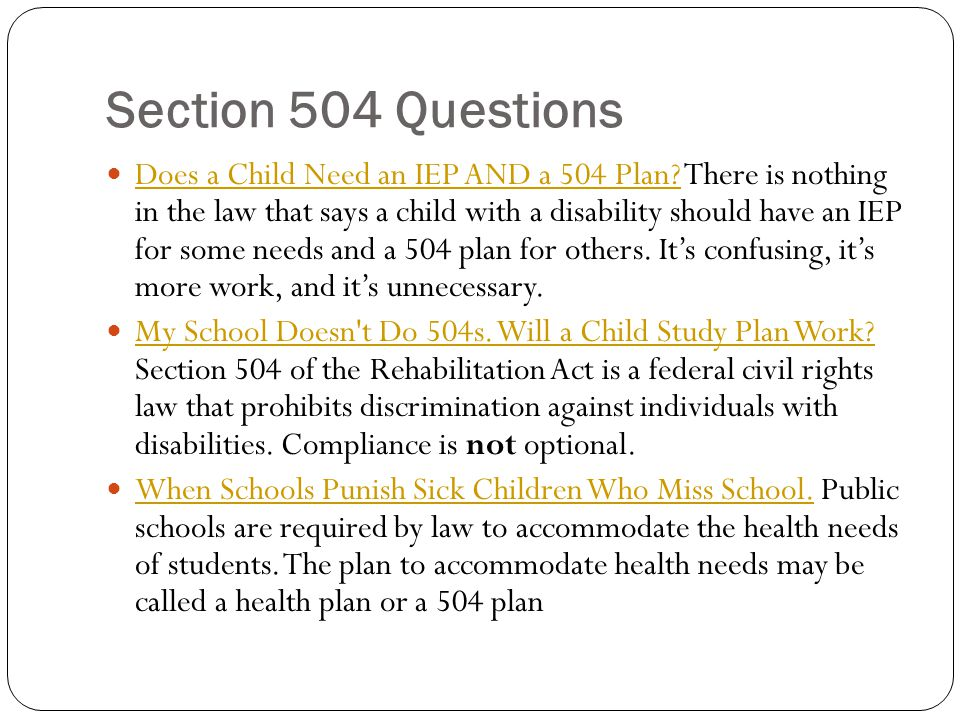 Section 504 Questions Does a Child Need an IEP AND a 504 Plan? There is nothing in the law that says a child with a disability should have an IEP for