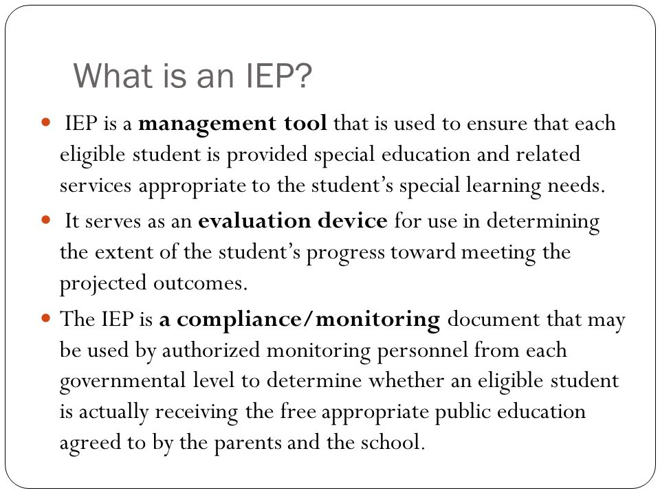 What is an IEP? IEP is a management tool that is used to ensure that each eligible student is provided special education and related services appropri