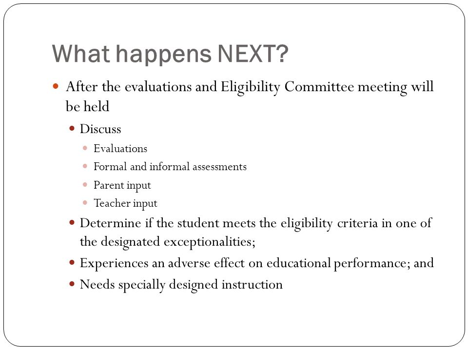 What happens NEXT? After the evaluations and Eligibility Committee meeting will be held Discuss Evaluations Formal and informal assessments Parent inp