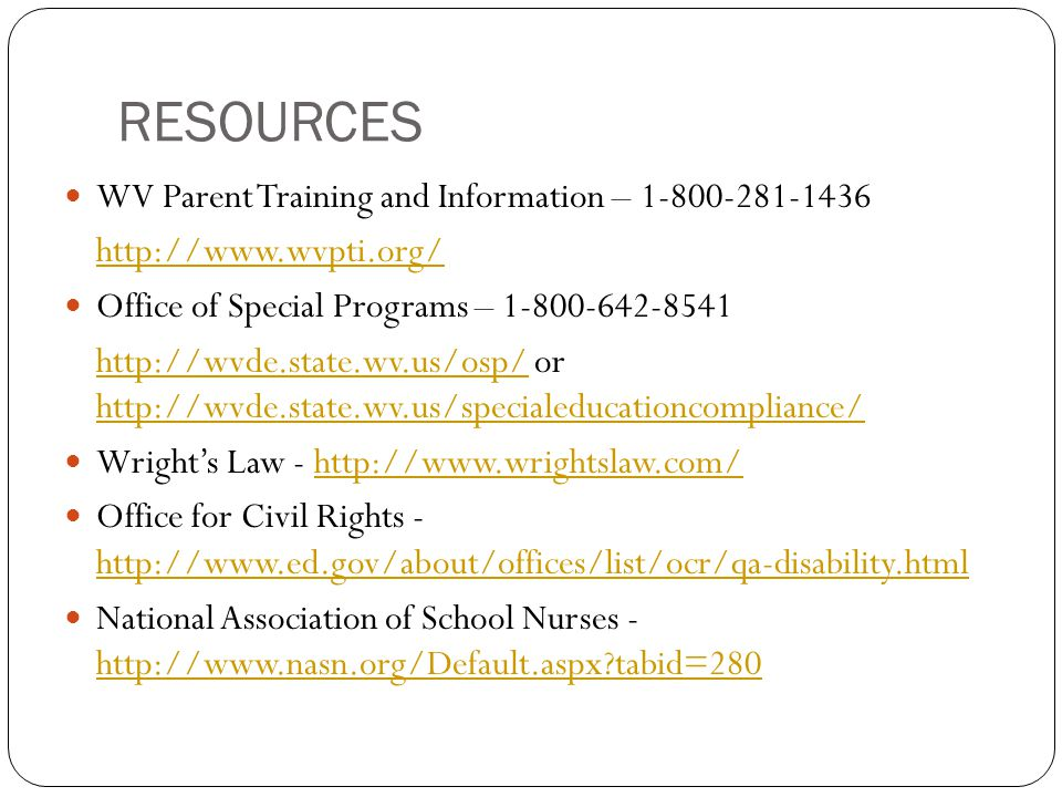 RESOURCES WV Parent Training and Information – 1-800-281-1436 http://www.wvpti.org/ Office of Special Programs – 1-800-642-8541 http://wvde.state.wv.u