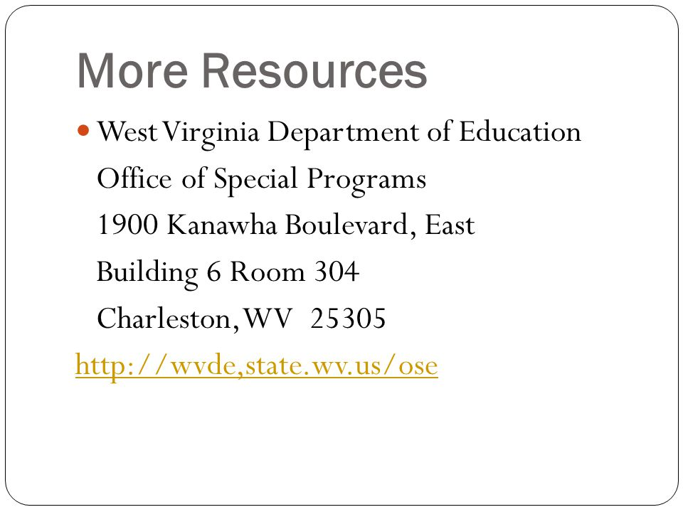 More Resources West Virginia Department of Education Office of Special Programs 1900 Kanawha Boulevard, East Building 6 Room 304 Charleston, WV 25305