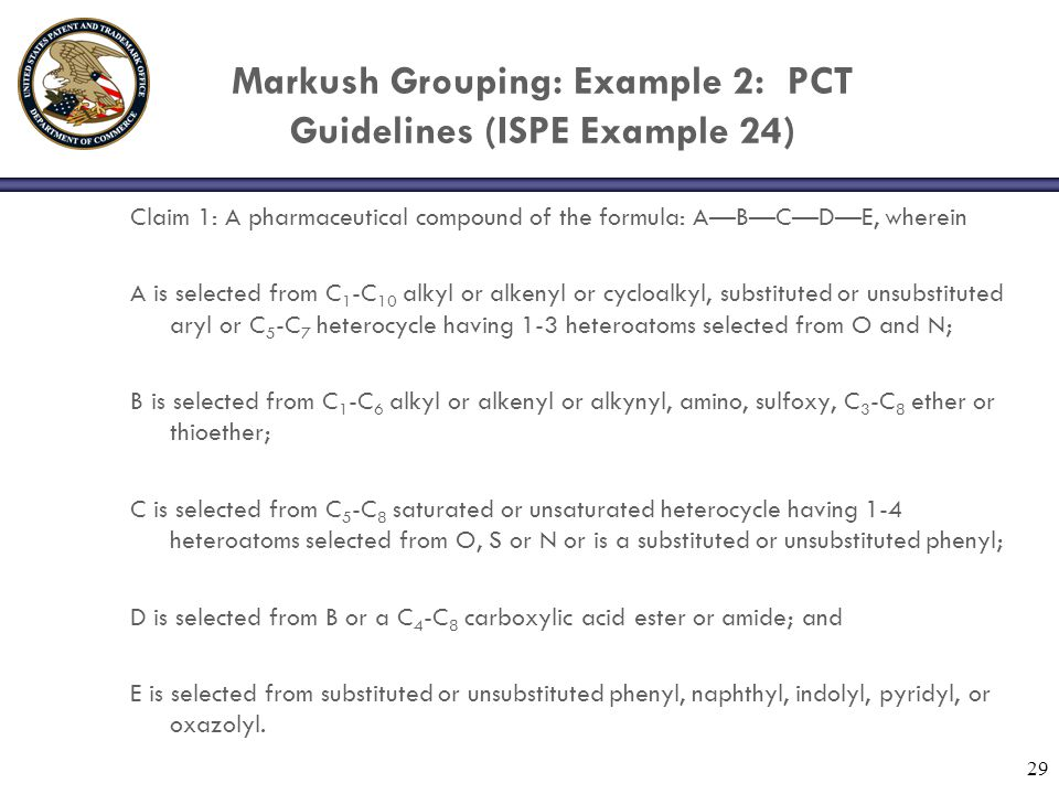 Markush Grouping: Example 2: PCT Guidelines (ISPE Example 24) Claim 1: A pharmaceutical compound of the formula: A—B—C—D—E, wherein A is selected from