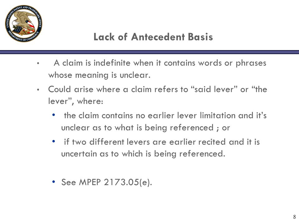 """Lack of Antecedent Basis A claim is indefinite when it contains words or phrases whose meaning is unclear. Could arise where a claim refers to """"said l"""