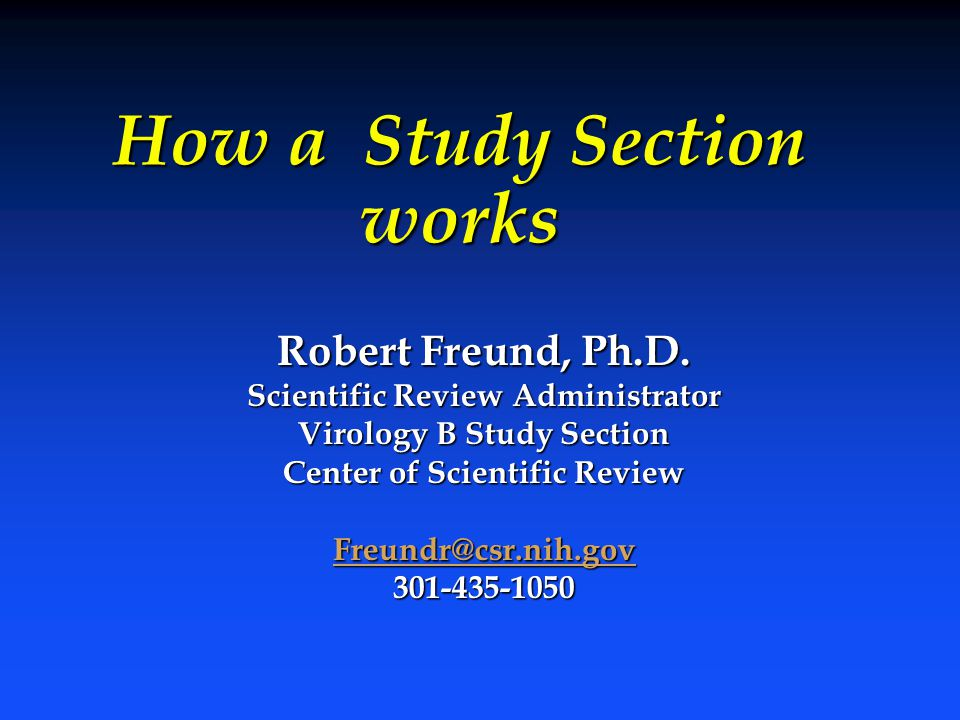 How a Study Section works Robert Freund, Ph.D. Scientific Review Administrator Virology B Study Section Center of Scientific Review Freundr@csr.nih.go