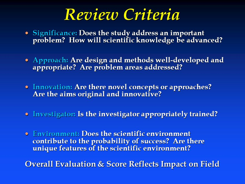 Review Criteria  Significance: Does the study address an important problem? How will scientific knowledge be advanced?  Approach: Are design and met