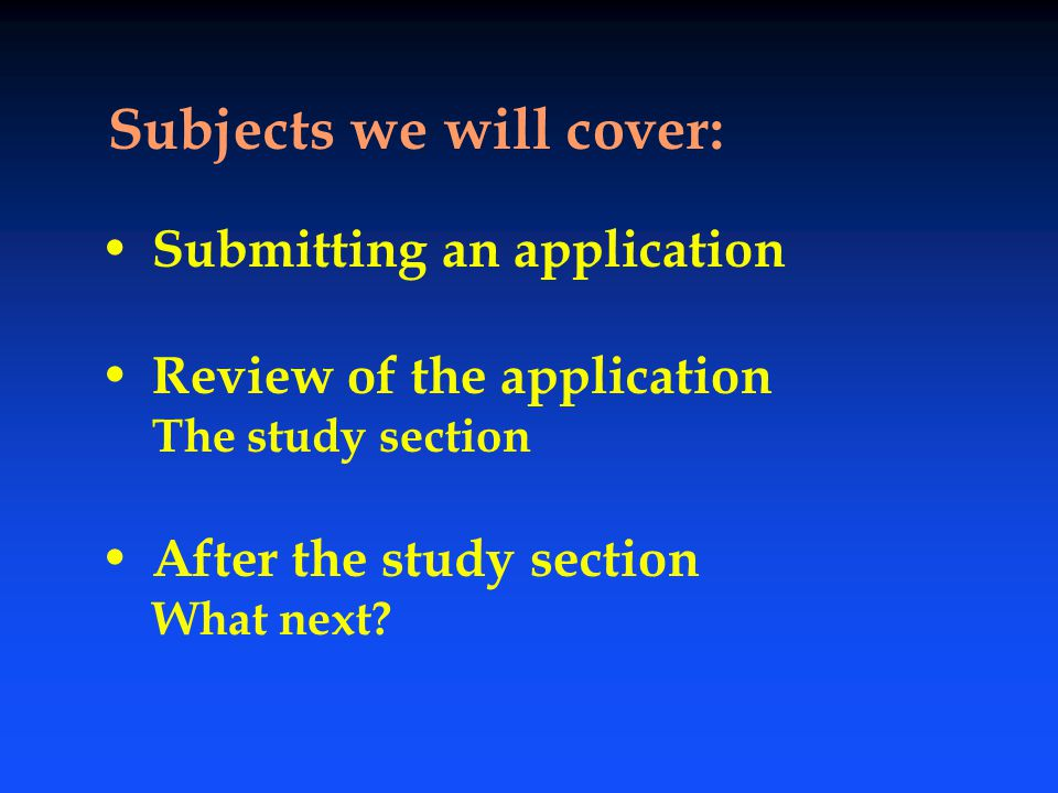 Submitting an application Review of the application The study section After the study section What next? Subjects we will cover: