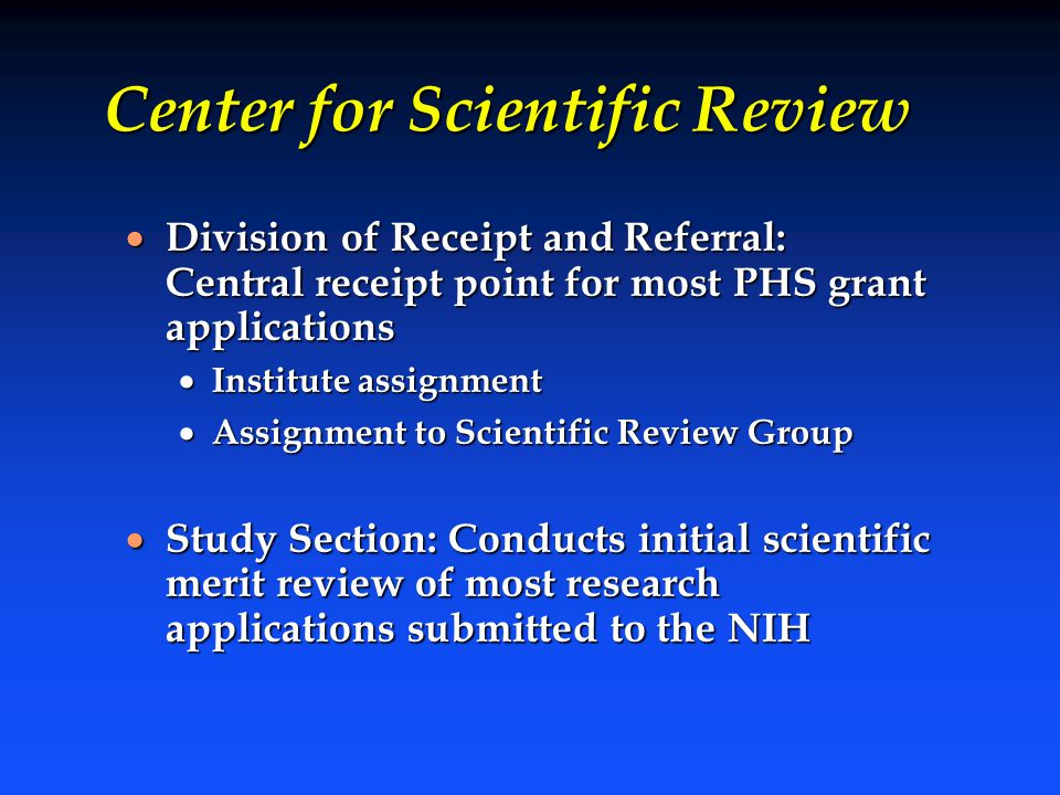 Center for Scientific Review  Division of Receipt and Referral: Central receipt point for most PHS grant applications  Institute assignment  Assign