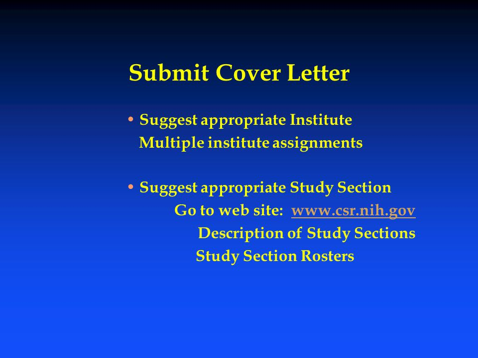 Submit Cover Letter Suggest appropriate Institute Multiple institute assignments Suggest appropriate Study Section Go to web site: www.csr.nih.govwww.