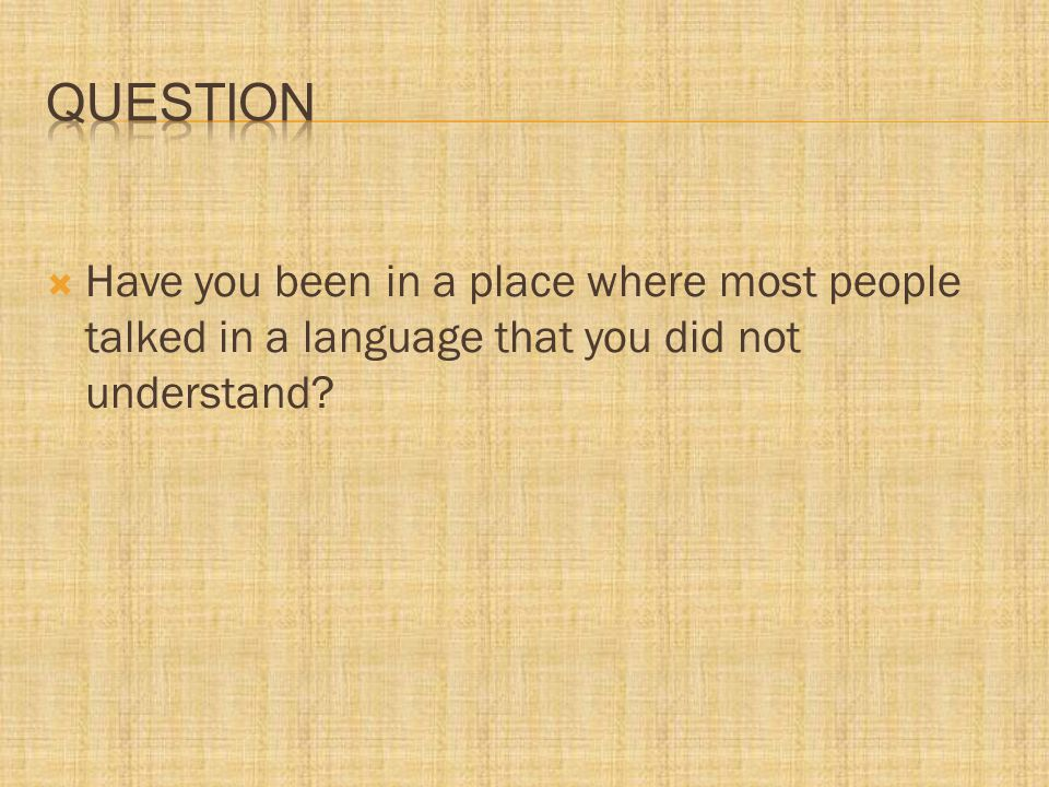  Have you been in a place where most people talked in a language that you did not understand