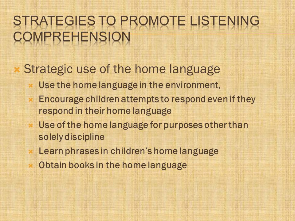  Strategic use of the home language  Use the home language in the environment,  Encourage children attempts to respond even if they respond in their home language  Use of the home language for purposes other than solely discipline  Learn phrases in children's home language  Obtain books in the home language