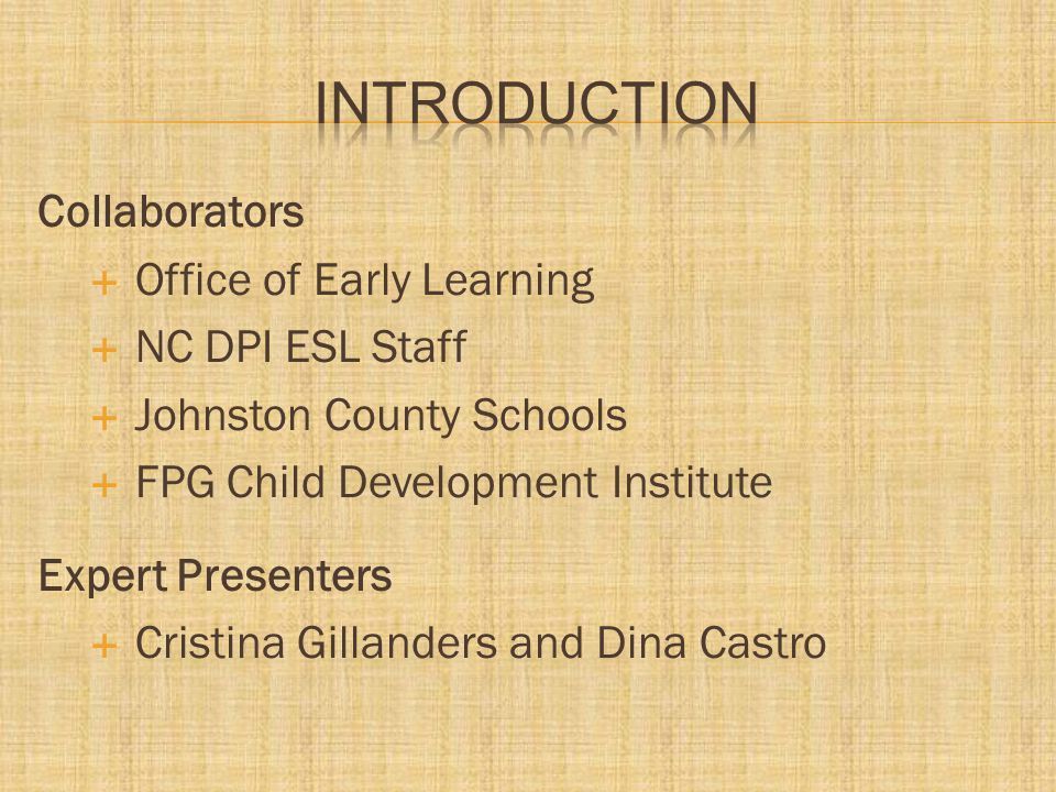 Collaborators  Office of Early Learning  NC DPI ESL Staff  Johnston County Schools  FPG Child Development Institute Expert Presenters  Cristina Gillanders and Dina Castro