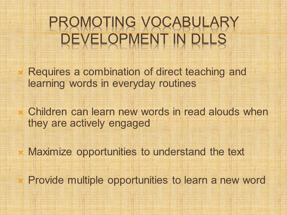  Requires a combination of direct teaching and learning words in everyday routines  Children can learn new words in read alouds when they are actively engaged  Maximize opportunities to understand the text  Provide multiple opportunities to learn a new word