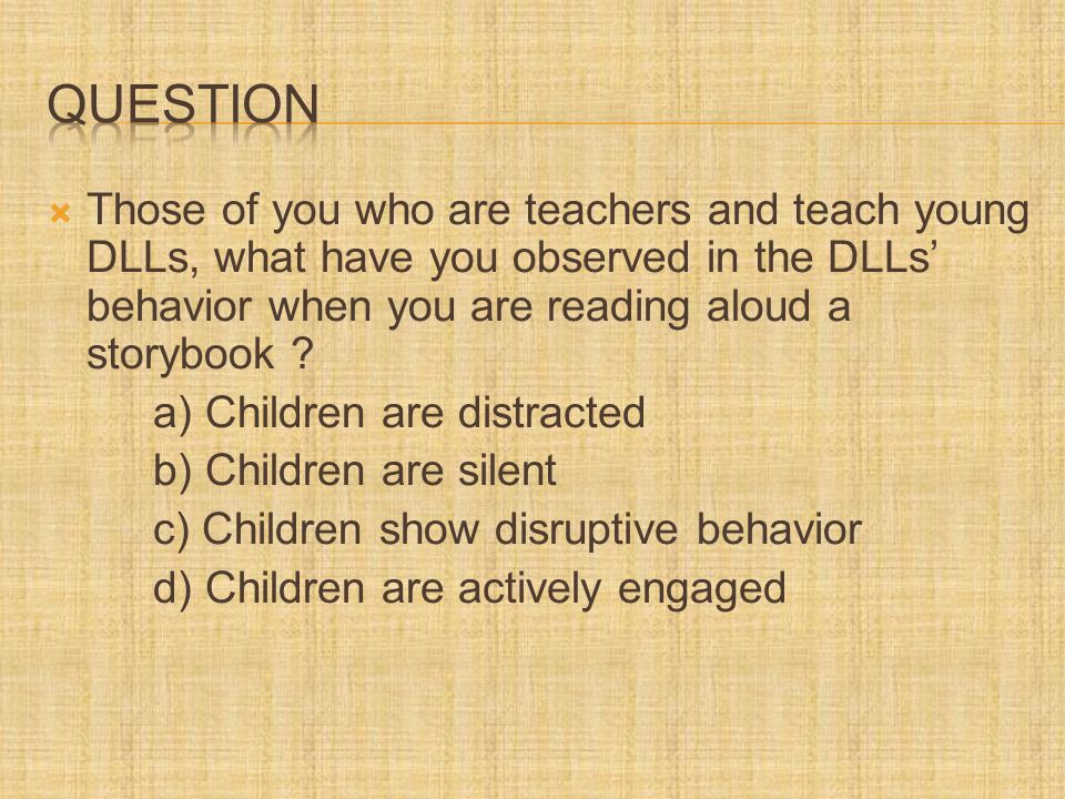  Those of you who are teachers and teach young DLLs, what have you observed in the DLLs' behavior when you are reading aloud a storybook .