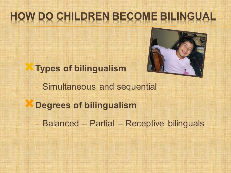  Types of bilingualism - Simultaneous and sequential  Degrees of bilingualism - Balanced – Partial – Receptive bilinguals