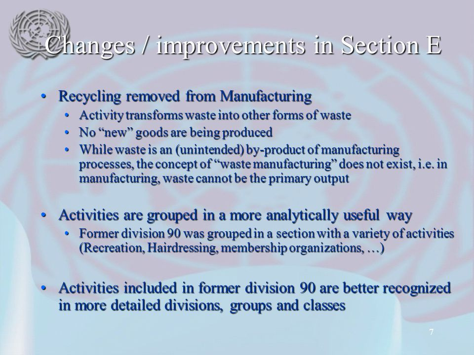 7 Changes / improvements in Section E Recycling removed from ManufacturingRecycling removed from Manufacturing Activity transforms waste into other forms of wasteActivity transforms waste into other forms of waste No new goods are being producedNo new goods are being produced While waste is an (unintended) by-product of manufacturing processes, the concept of waste manufacturing does not exist, i.e.