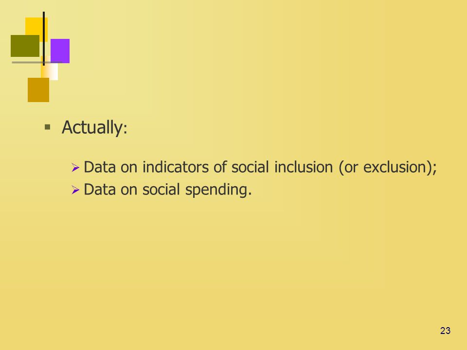 23  Actually :  Data on indicators of social inclusion (or exclusion);  Data on social spending.